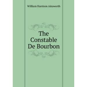 The Constable De Bourbon William Harrison Ainsworth Books