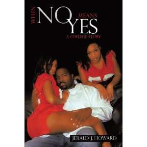 No Means Yes: A College Story (9781449049423): Jerald J. Howard: Books
