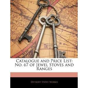 Catalogue and Price List: No. 67 of Jewel Stoves and Ranges: Detroit