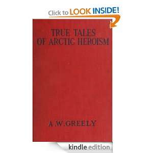 TRUE TALES OF ARCTIC HEROISM IN THE NEW WORLD MAJOR GENERAL A. W