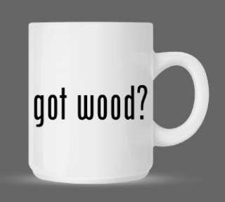 got wood? Funny Humor Ceramic Coffee Mug Cup 11oz